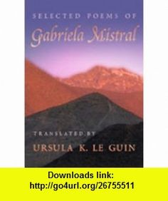 Selected Poems of Gabriela Mistral (Mary Burritt Christiansen Poetry Series) (9780826328199) Gabriela Mistral, Ursula K. LeGuin , ISBN-10: 0826328199  , ISBN-13: 978-0826328199 ,  , tutorials , pdf , ebook , torrent , downloads , rapidshare , filesonic , hotfile , megaupload , fileserve