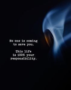 No one is coming to save you. This life is 100% your responsibility. Positive Outlook, Body And Soul, Helping People, Save Yourself, Positive Quotes, Meant To Be, Encouragement, No Response, Life Quotes