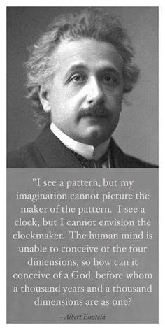 Einstein stated that he could see a pattern but he could not conceive the pattern Maker. He thought the human mind unable to conceive of a God with such vastness. Thus God was not man's invention.