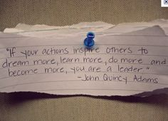 """If your actions inspire others to dream more, learn more, do more, and become more, you are a leader."" John Quincy Adams #quote"