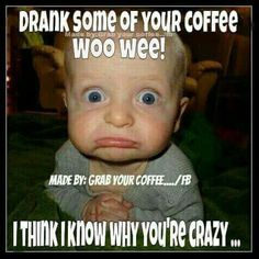 Drank some of your coffee. I think I know why you're crazy ... / Coffee Shop Stuff