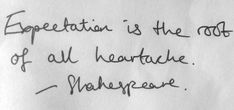 Expectation is the root of all heartache. -- Shakespeare// I don't know about ALL heartache.but an awful lot of it!