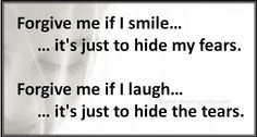 """""""Forgive me if I smile, it's just to hide my fears. Forgive me if I laugh, it's just to hide the tears."""" ~ Unknown"""