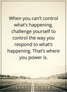 life lessons When you can't control what's happening, challenge yourself to control the way you respond to what's happening. That's where you power is.