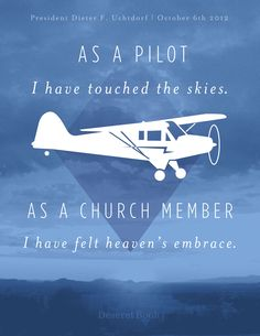 """""""As a pilot, I have touched the skies. As a church member, I have felt heaven's embrace."""" -Pres. Dieter F. Uchtdorf #ldsconf #lds #uchtdorf #priesthoodsession"""
