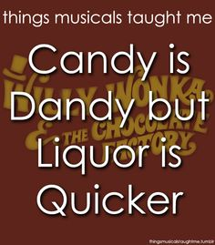 Things MOVIES taught me:  WILLY WONKA AND THE CHOCOLATE FACTORY    Candy is dandy, but liquor is quicker