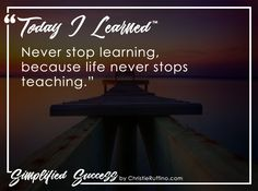 Today I learned to never stop learning, because life never stops teaching.