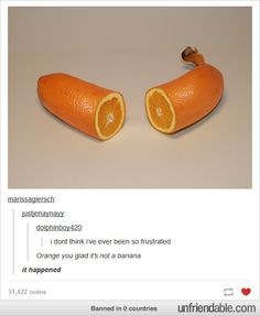 OMG wouldn't it be weird if banana was like round like an orange