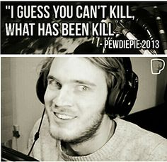Pewdiepie quotes dow. Can't kill what has been kill.