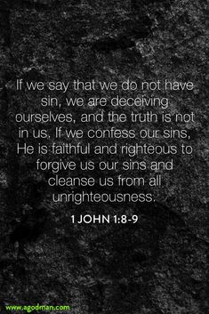 1 John 1:8-9 If we say that we do not have sin, we are deceiving ourselves, and the truth is not in us. If we confess our sins, He is faithful and righteous to forgive us our sins and cleanse us from all unrighteousness.