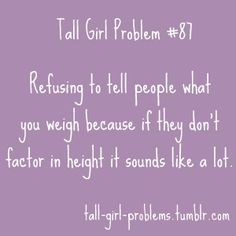 No one believes me any way... Being tall does have it's advantages.