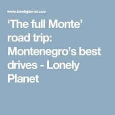 'The full Monte' road trip: Montenegro's best drives - Lonely Planet