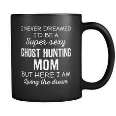 Ghost Hunting I Never Dreamed I'd Be A Super Sexy Mom But Here I Am 11oz Black Mug