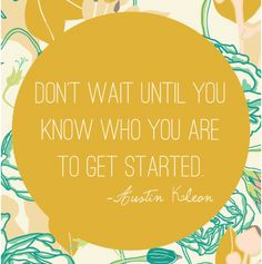Don't wait until you know who you are to get started. ~Austin Kleon