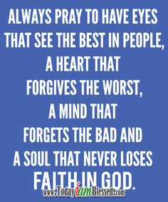 Always pray to have eyes that see the best in people, a heart that forgives the worst, a mind that forgets the bad and a soul that never loses faith in God. Great Quotes, Me Quotes, Inspirational Quotes, Blessed Quotes, Meaningful Quotes, Bible Verses Quotes, Bible Scriptures, Biblical Verses, Pray Always
