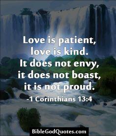 Love is patient, love is kind. It does not envy, it does not boast, it is not proud. -1 Corinthians 13:4