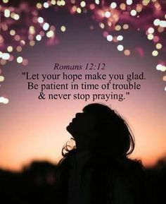 I will let my hope make me glad. I am patient in time of trouble and I will never stop praying.