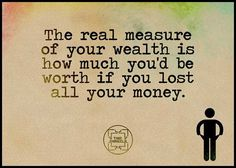 The real measure of your wealth is how much you'd be worth if you lost all your money. Tell Me Something Good, You Say It Best, Quality Quotes, Proverbs, Best Quotes, Fun Quotes, Wealth, Qoutes, Wisdom