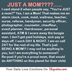 "JUST A MOM????…..  I cant stand it when people say, ""You're JUST  a mom?"" Yes, I am a Mom! That makes me an  alarm clock, cook, maid, waitress, teacher,  nurse, referee, handyman, security officer,  photographer, counselor, chauffeur,  event planner, Hairdresser, personal  assistant, ATM & I scare away the boogie  man. I don't get paid holidays, sick pay or  days off. I work DAY & NIGHT. I am on call  24/7 for the rest of my life. That's just"