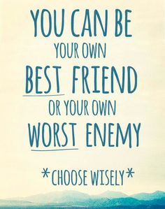 You can be your own best friend or your own worst enemy ... Choose wisely.