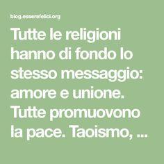 Tutte le religioni hanno di fondo lo stesso messaggio: amore e unione. Tutte promuovono la pace. Taoismo, Cristianesimo, Buddhismo, Induismo, Islamismo... ognuna, a suo modo, ci invita a riscoprire noi stessi e l'amore di cui siamo fatti