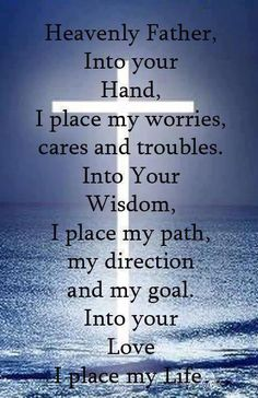 """Prayer: """"Heavenly Father, into Your hand I place my worries, cares and troubles. Into Your wisdom I place my path, direction and my goal. Into Your love I place my Life."""""""