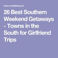 26 Best Southern Weekend Getaways - Towns in the South for Girlfriend Trips