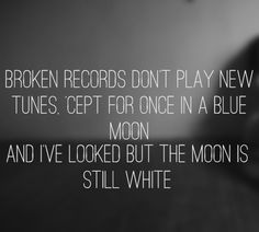 """Broken records don't play new tunes, 'cept for once in a blue moon & I've looked but the moon is still white"" <3 Passenger"