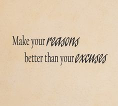 Make your reasons better than your excuses wall decal