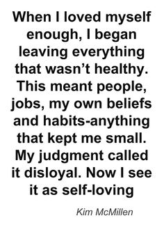"""When I loved myself enough, I began leaving everything that wasn't healthy. This meant people, jobs, my own beliefs and habits-anything that kept me small. My judgment called it disloyal. Now I see it as self-loving."" —  	Kim McMillen"