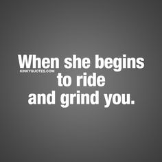 When she begins to ride and grind you. ❤ Oh you know how much you love this. ❤ #sex #love #kinkyquotes Kinky Quotes - Check out www.kinkyquotes.com for all our naughty, sexy and funny quotes about love, sex and relationships.