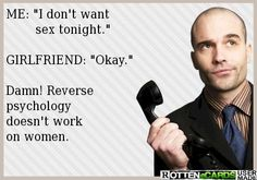 ME: I don't want sex tonight. GIRLFRIEND: Okay. Damn! Reverse psychology doesn't work on women. #ecard #LOL #funny #hilarious #haha #adultjokes #humor #sexjokes #jokes #naughty #dirtyjokes #dirtyhumor #adulthumor #sexhumor #ecards #adult #dirty #relationships #dating