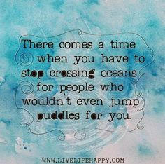 There comes a time when you have to stop crossing oceans for people who wouldn't even jump puddles for you ~ God is Heart
