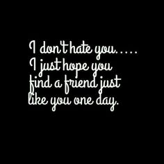 """I don't hate you... I just hope you find a friend just like you one day"" - Quotes #Shittyfriends"