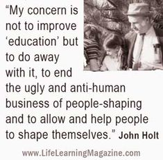 """My concern is not to improve 'education' but to do away with it, to end the ugly and anti-human business of people-shaping and to allow and help people to shape themselves."" John Holt"