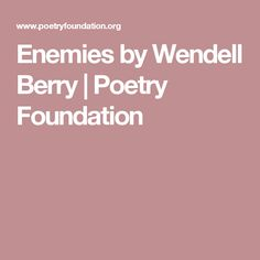 Enemies by Wendell Berry Wendell Berry, Poetry Foundation, The Knowing, Insomnia, Enemies, Poems, Berries, Poetry, Verses