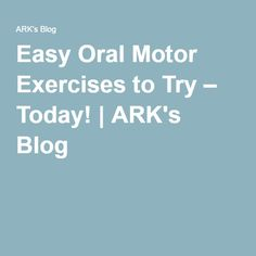 Easy Oral Motor Exercises to Try – Today! | ARK's Blog