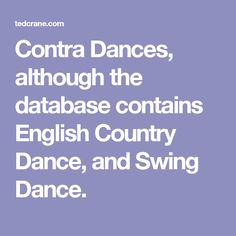 Contra Dances, although the database contains English Country Dance, and Swing Dance.