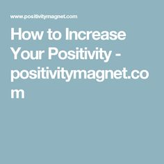 How to Increase Your Positivity - positivitymagnet.com