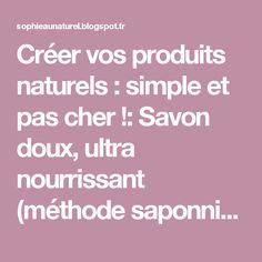 Créer vos produits naturels : simple et pas cher !: Savon doux, ultra nourrissant (méthode saponnification à froid)