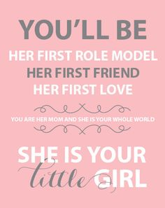 You'll be her first role model, her first friend, her first love. You are her mom and she is your whole world. She is your little girl. #quotes #moms