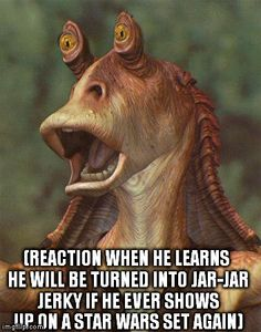 star wars jar jar binks | (REACTION WHEN HE LEARNS HE WILL BE TURNED INTO JAR-JAR JERKY IF HE EVER SHOWS UP ON A STAR WARS SET AGAIN) | image tagged in star wars jar jar binks | made w/ Imgflip meme maker