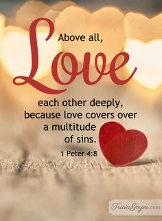 "1 Peter 4:8 (NKJV) ~~ And above all things have fervent love for one another, for ""love will cover a multitude of sins."" ~~ Love Each Other Deeply 