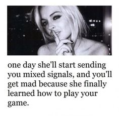 One day she'll start sending you mixed signals, and you'll get mad because she finally learned how to play your game.