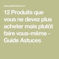12 Produits que vous ne devez plus acheter mais plutôt faire vous-même - Guide Astuces