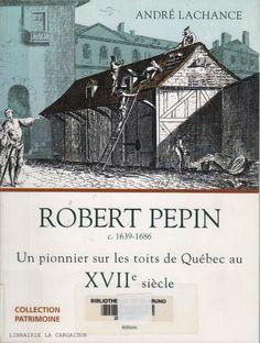 LACHANCE, ANDRE. Robert Pepin c. 1639-1686 : Un pionnier sur les toits de Québec au XVIIe (17e) siècle