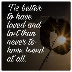Eventually you will find the right person and your past will help you in the future...Continue Reading -) http://www.lookupquotes.com/picture_quotes/tis-better-to-have-loved-and-lost-than-never-to-have-loved-at-all/41848/ #quotes #lovequotes #AlfredLordTennyson
