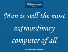 """Man is still the most extraordinary computer of all"" ~ John Fitzgerald Kennedy • John Fitzgerald Kennedy (1917–1963), U.S. Democratic politician, president. Speech, May 21, 1963."