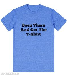 Been There And Got The T-Shirt   T-Shirt