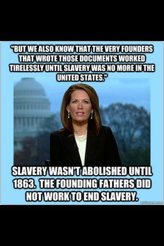 That awkward moment when she realizes more than half the founding fathers owned slaves. Oh wait, she's too dense to ever realize that. ~ I love Michelle Bachmann. She entertains me exceedingly =and gives so much material for Maher, Stewart and Colbert!= db.